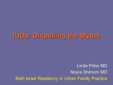IUDs: Dispelling the Myths Linda Prine MD Noa'a Shimoni MD Beth Israel Residency in Urban Family Practice.