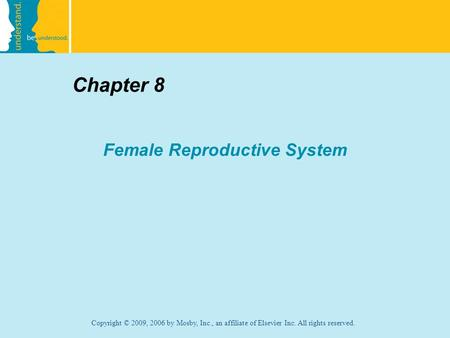 Copyright © 2009, 2006 by Mosby, Inc., an affiliate of Elsevier Inc. All rights reserved. Chapter 8 Female Reproductive System.