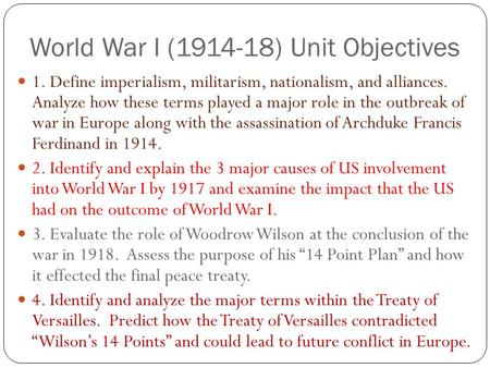 World War I (1914-18) Unit Objectives 1. Define imperialism, militarism, nationalism, and alliances. Analyze how these terms played a major role in the.