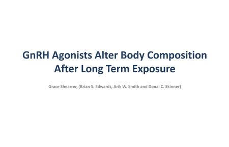 GnRH Agonists Alter Body Composition After Long Term Exposure Grace Shearrer, (Brian S. Edwards, Arik W. Smith and Donal C. Skinner)