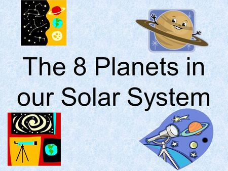 The 8 Planets in our Solar System. **A revolution is the time it takes for a planet to orbit the sun. It defines the length of 1 year. **Rotation is how.