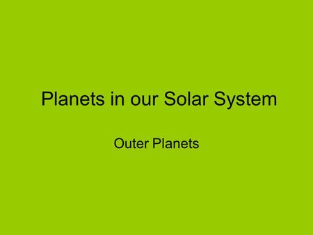 Planets in our Solar System Outer Planets. All outer planets are made of gas. They are extremely large, have rings and many moons. They are located between.