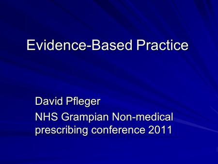 Evidence-Based Practice David Pfleger NHS Grampian Non-medical prescribing conference 2011.