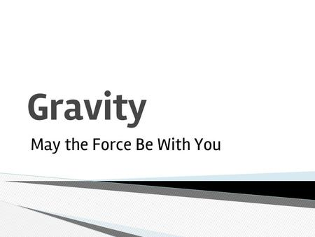 Gravity May the Force Be With You. ❖ Every object in the universe has a mass that exerts a pull (force) on every other mass. ❖ The size of the pull (force)