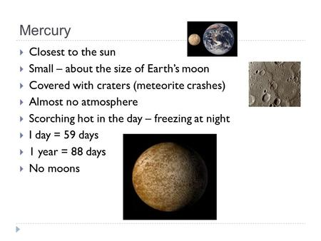 Mercury  Closest to the sun  Small – about the size of Earth's moon  Covered with craters (meteorite crashes)  Almost no atmosphere  Scorching hot.