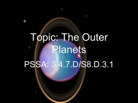 Topic: The Outer Planets PSSA: 3.4.7.D/S8.D.3.1. Objective: TLW compare the characteristics of the outer planets.
