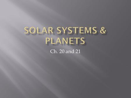 Ch. 20 and 21.  Our solar system has been here for awhile  5 billion years!  It formed from a solar nebula  Clouds of dust in space that combined.