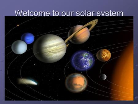 Welcome to our solar system. Planet Planet means to wander. Planets change position against the background of motionless stars. Planet- the largest object.