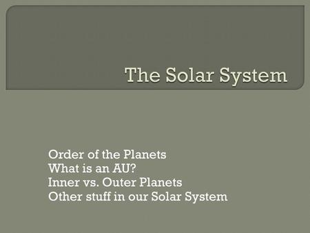 Order of the Planets What is an AU? Inner vs. Outer Planets Other stuff in our Solar System.