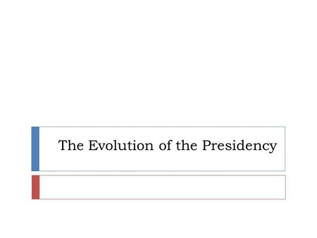 The Evolution of the Presidency. Parliament or President?  Parliamentary systems with a Prime Minister as chief executive are more common than directly.