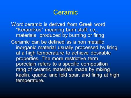 "Ceramic Word ceramic is derived from Greek word ""Keramikos"" meaning burn stuff, i.e., materials produced by burning or firing Ceramic can be defined as."