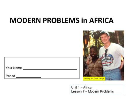 MODERN PROBLEMS in AFRICA Unit 1 – Africa Lesson 7 – Modern Problems Your Name ______________________________ Period ______________ Jacoby pic from Kenya.