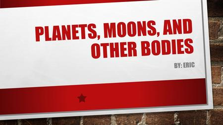 PLANETS, MOONS, AND OTHER BODIES BY: ERIC SUMMARY OF LESSON.