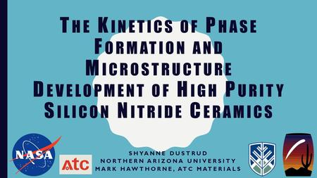 T HE K INETICS OF P HASE F ORMATION AND M ICROSTRUCTURE D EVELOPMENT OF H IGH P URITY S ILICON N ITRIDE C ERAMICS SHYANNE DUSTRUD NORTHERN ARIZONA UNIVERSITY.