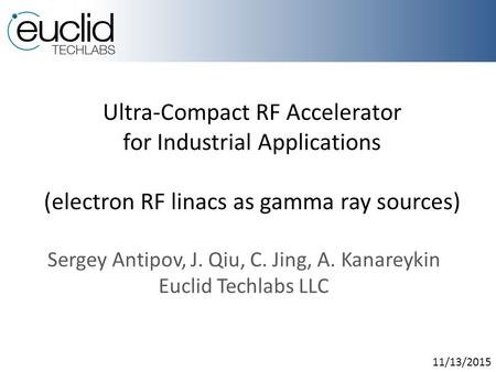 Ultra-Compact RF Accelerator for Industrial Applications (electron RF linacs as gamma ray sources) Sergey Antipov, J. Qiu, C. Jing, A. Kanareykin Euclid.