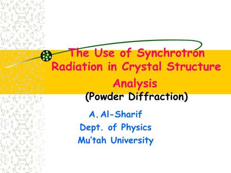 The Use of Synchrotron Radiation in Crystal Structure Analysis (Powder Diffraction) A.Al-Sharif Dept. of Physics Mu'tah University.