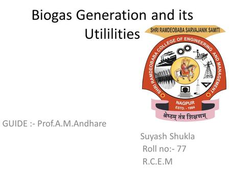 Biogas Generation and its Utililities GUIDE :- Prof.A.M.Andhare Suyash Shukla Roll no:- 77 R.C.E.M.
