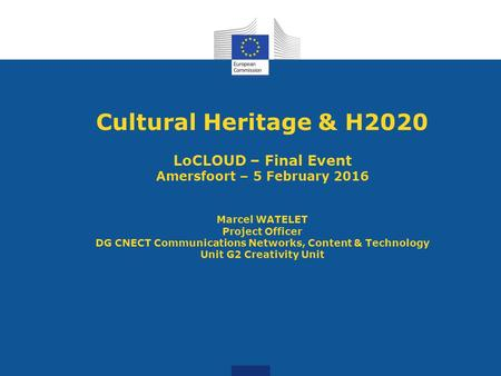 Cultural Heritage & H2020 LoCLOUD – Final Event Amersfoort – 5 February 2016 Marcel WATELET Project Officer DG CNECT Communications Networks, Content &