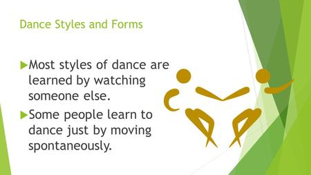 Dance Styles and Forms  Most styles of dance are learned by watching someone else.  Some people learn to dance just by moving spontaneously.