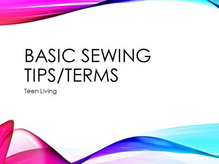 BASIC SEWING TIPS/TERMS Teen Living. SEWING MACHINE TIPS Remember that the presser foot keeps fabric in place while sewing. Sewing machine needles should.