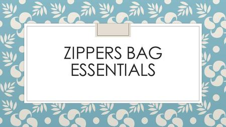 ZIPPERS BAG ESSENTIALS. Reminders about the Serger… ◦ a. Do Not Serge over zippers, pins or excessive bulk ◦ b. Always Chain stitch at the end of serging.