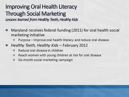 Maryland receives federal funding (2011) for oral health social marketing initiative Purpose – Improve oral health literacy and reduce oral disease Healthy.
