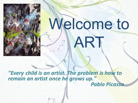 Welcome to ART Every child is an artist. The problem is how to remain an artist once he grows up. Pablo Picasso.