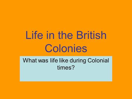 Life in the British Colonies What was life like during Colonial times?