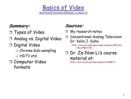 1 Basics of Video Multimedia Systems (Module 1 Lesson 3) Summary: r Types of Video r Analog vs. Digital Video r Digital Video m Chroma Sub-sampling m HDTV.