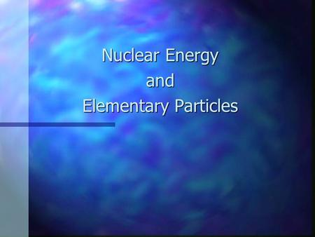 "Nuclear Energy and Elementary Particles. Atoms Atoms From the Greek for ""indivisible"" From the Greek for ""indivisible"" Were once thought to the elementary."