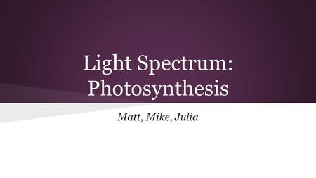 Light Spectrum: Photosynthesis Matt, Mike, Julia.