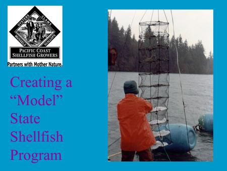 "Creating a ""Model"" State Shellfish Program. Foundation of effective programs: Industry involvement (formal mechanism) Strong Leadership: –Industry –Agencies."