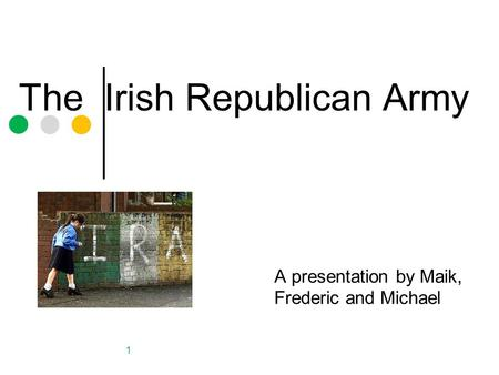 The Irish Republican Army A presentation by Maik, Frederic and Michael 1.