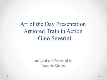 Art of the Day Presentation Armored Train in Action –Gino Severini Analyzed and Presented by: Dominic Simone.