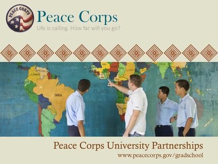 Peace Corps University Partnerships www.peacecorps.gov/gradschool Life is calling. How far will you go? Peace Corps.