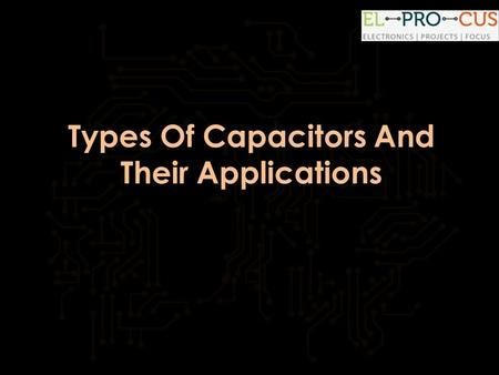 Types Of Capacitors And Their Applications.  Types Of Capacitors And Their Applications Introduction:  Capacitor is one of mostly.
