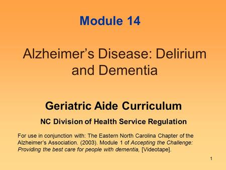 1 Alzheimer's Disease: Delirium and Dementia For use in conjunction with: The Eastern North Carolina Chapter of the Alzheimer's Association. (2003). Module.