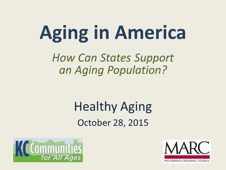 Aging in America Healthy Aging October 28, 2015 How Can States Support an Aging Population?