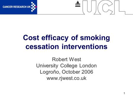 1 Cost efficacy of smoking cessation interventions Robert West University College London Logroño, October 2006 www.rjwest.co.uk.