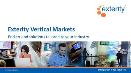 Www.exterity.com Enterprise IP Video Solutions End-to-end solutions tailored to your industry Exterity Vertical Markets.