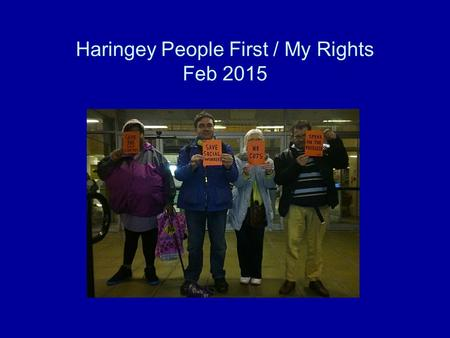 Haringey People First / My Rights Feb 2015. Stop punishing the vulnerable for the mistakes of politicians. Following the last PB when Beverley informed.