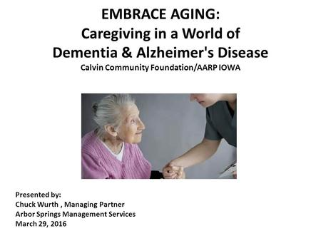 EMBRACE AGING: Caregiving in a World of Dementia & Alzheimer's Disease Calvin Community Foundation/AARP IOWA Presented by: Chuck Wurth, Managing Partner.