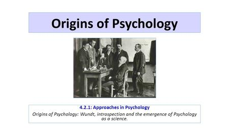 Origins of Psychology 4.2.1: Approaches in Psychology Origins of Psychology: Wundt, introspection and the emergence of Psychology as a science.