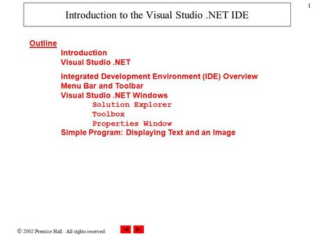  2002 Prentice Hall. All rights reserved. 1 Introduction to the Visual Studio.NET IDE Outline Introduction Visual Studio.NET Integrated Development Environment.