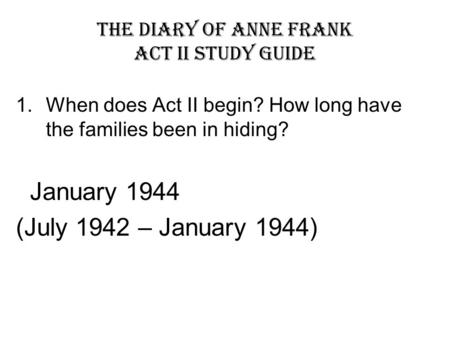 The Diary of Anne Frank Act II Study Guide 1.When does Act II begin? How long have the families been in hiding? January 1944 (July 1942 – January 1944)
