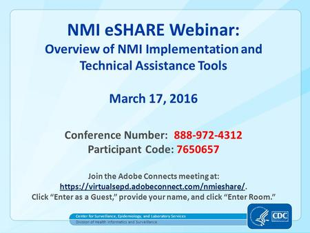 NMI eSHARE Webinar: Overview of NMI Implementation and Technical Assistance Tools March 17, 2016 Conference Number: 888-972-4312 Participant Code: 7650657.