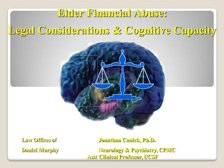 Law Offices of Jonathan Canick, Ph.D. Daniel Murphy Neurology & Psychiatry, CPMC Asst Clinical Professor, UCSF Elder Financial Abuse: Legal Considerations.