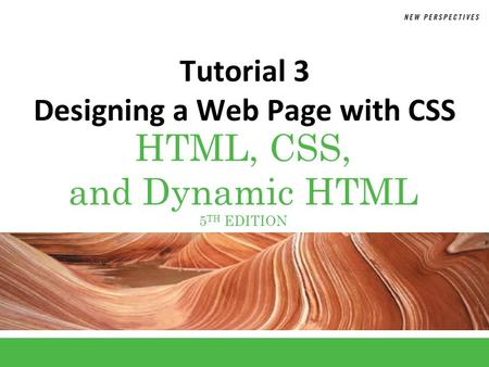 HTML, CSS, and Dynamic HTML 5 TH EDITION Tutorial 3 Designing a Web Page with CSS.