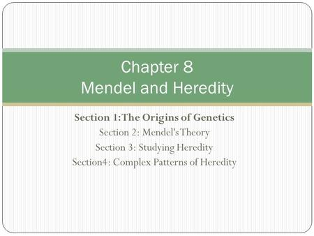 Section 1: The Origins of Genetics Section 2: Mendel's Theory Section 3: Studying Heredity Section4: Complex Patterns of Heredity Chapter 8 Mendel and.