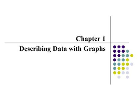 Chapter 1 Describing Data with Graphs. Variables and Data variable A variable is a characteristic that changes over time and/or for different individuals.
